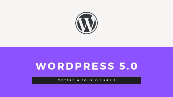 WordPress 5.0 est disponible. Devez-vous mettre à jour ?